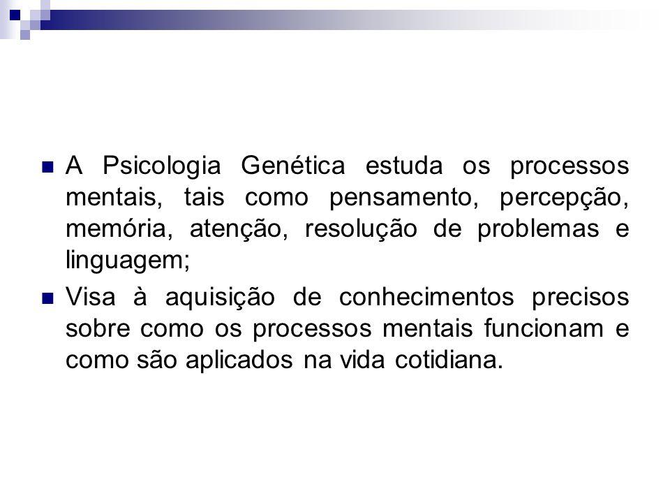 A Psicologia Genética estuda os processos mentais, tais como pensamento, percepção, memória, atenção, resolução de problemas e linguagem; Visa à aquis