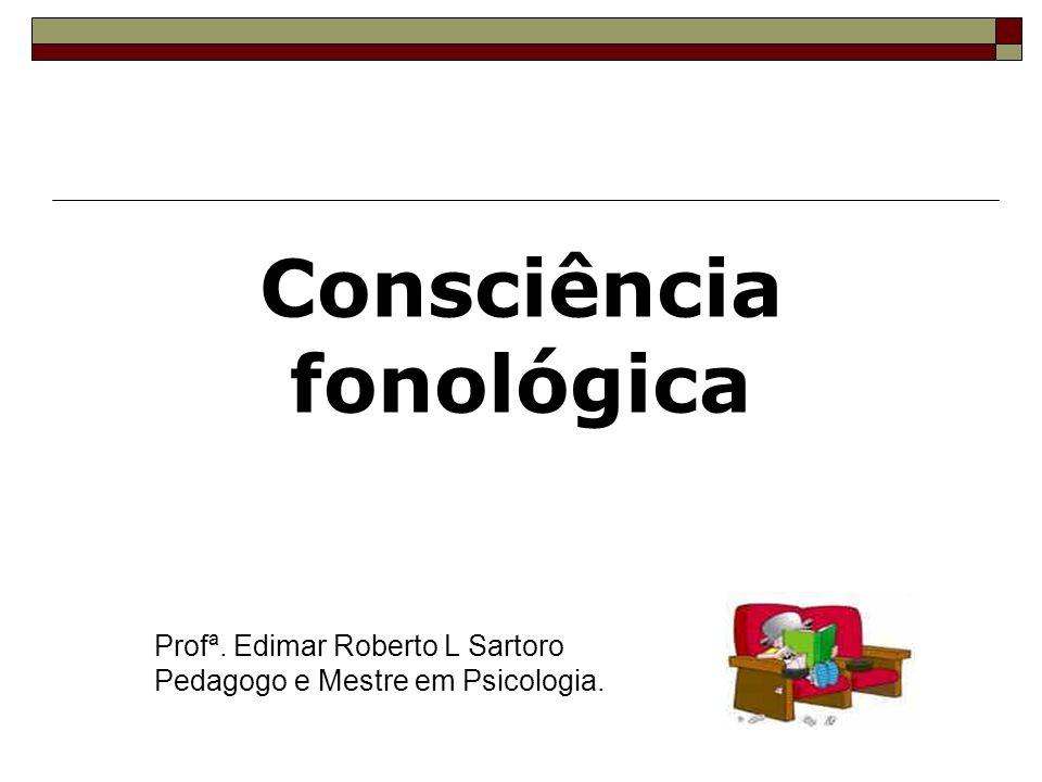 Consciência fonológica Profª. Edimar Roberto L Sartoro Pedagogo e Mestre em Psicologia.