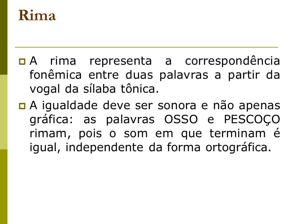 Rima A rima representa a correspondência fonêmica entre duas palavras a partir da vogal da sílaba tônica. A igualdade deve ser sonora e não apenas grá