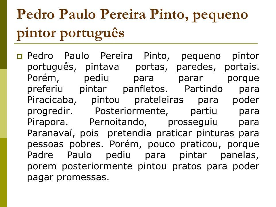 Pedro Paulo Pereira Pinto, pequeno pintor português Pedro Paulo Pereira Pinto, pequeno pintor português, pintava portas, paredes, portais. Porém, pedi