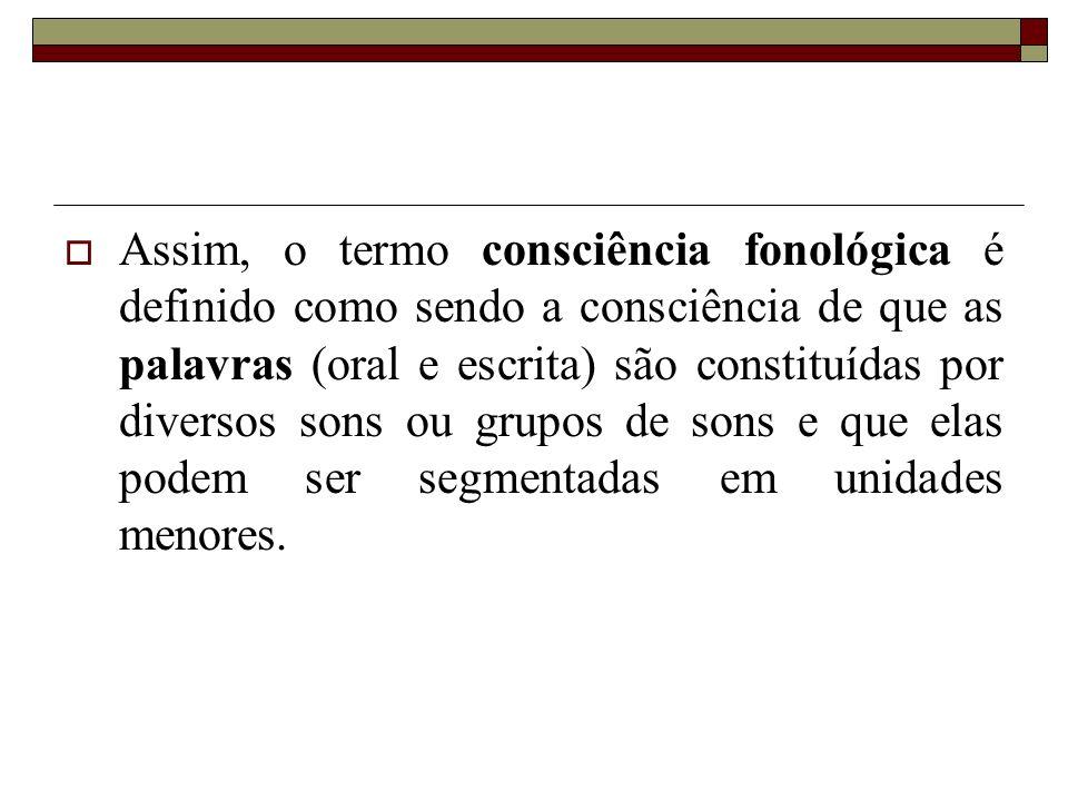 Assim, o termo consciência fonológica é definido como sendo a consciência de que as palavras (oral e escrita) são constituídas por diversos sons ou gr