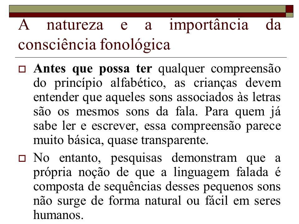 A natureza e a importância da consciência fonológica Antes que possa ter qualquer compreensão do princípio alfabético, as crianças devem entender que