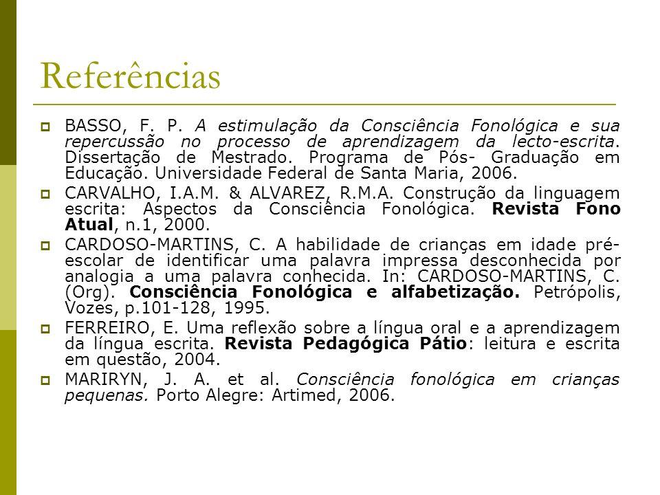 Referências BASSO, F. P. A estimulação da Consciência Fonológica e sua repercussão no processo de aprendizagem da lecto-escrita. Dissertação de Mestra