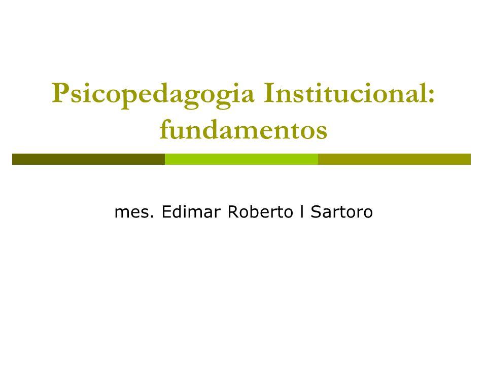 Psicopedagogia Institucional: fundamentos mes. Edimar Roberto l Sartoro