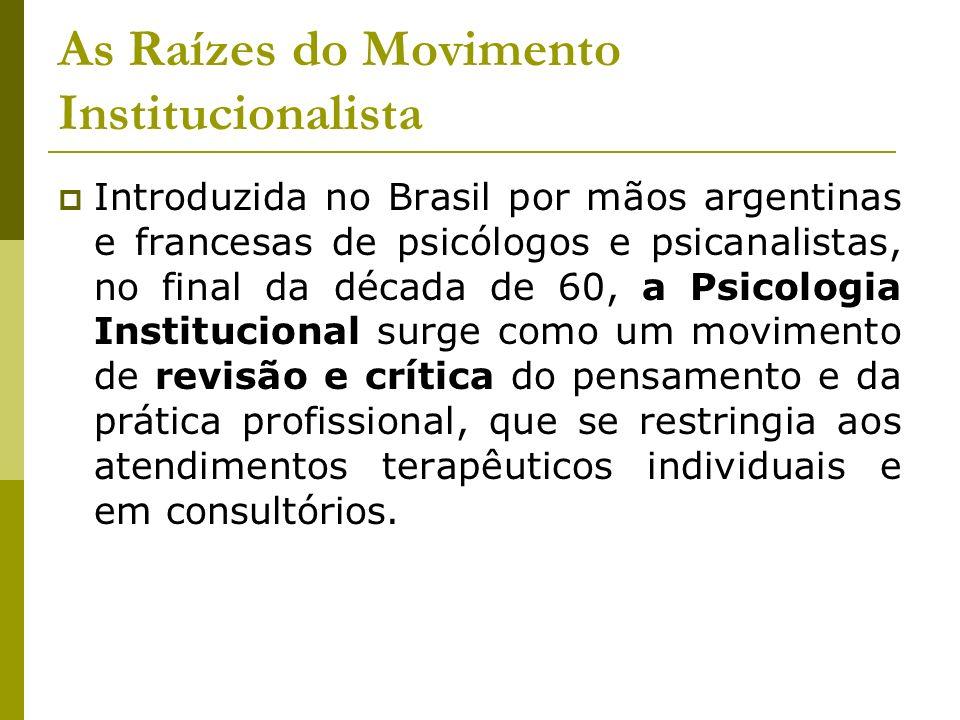 As Raízes do Movimento Institucionalista Introduzida no Brasil por mãos argentinas e francesas de psicólogos e psicanalistas, no final da década de 60