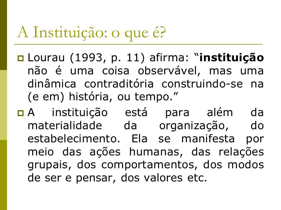 A Instituição: o que é? Lourau (1993, p. 11) afirma: instituição não é uma coisa observável, mas uma dinâmica contraditória construindo-se na (e em) h