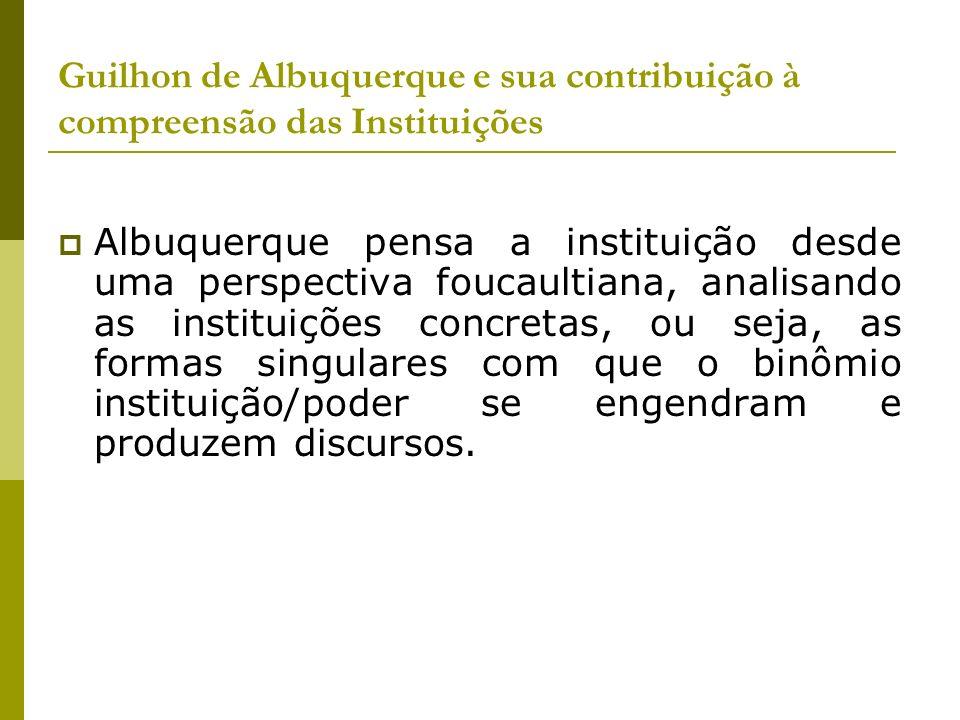 Guilhon de Albuquerque e sua contribuição à compreensão das Instituições Albuquerque pensa a instituição desde uma perspectiva foucaultiana, analisand