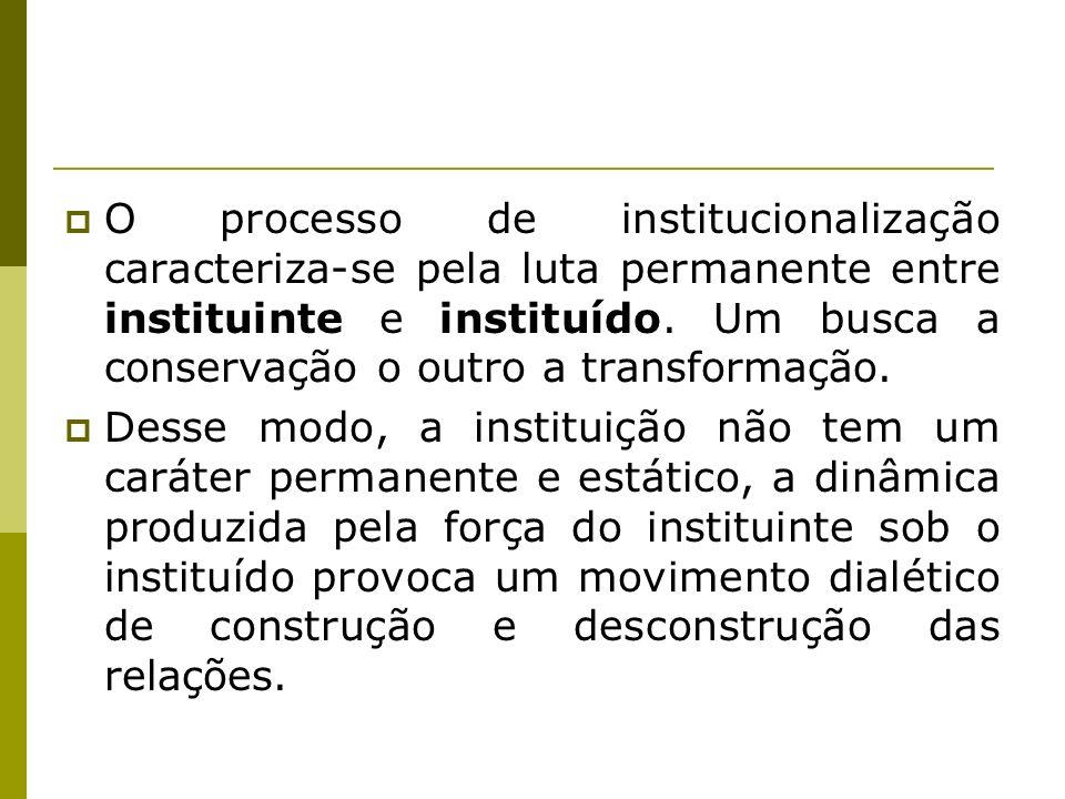 O processo de institucionalização caracteriza-se pela luta permanente entre instituinte e instituído. Um busca a conservação o outro a transformação.