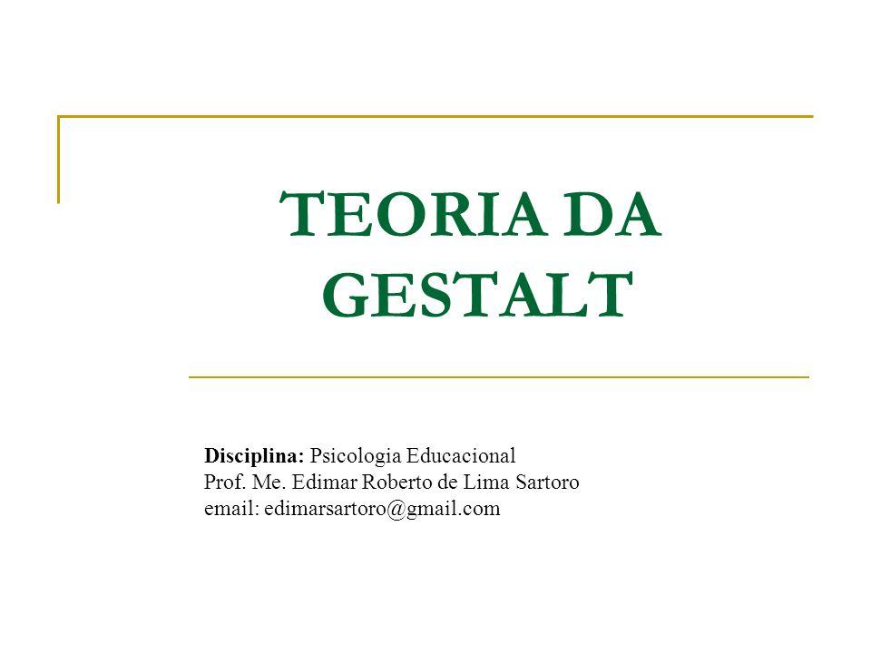 TEORIA DA GESTALT Disciplina: Psicologia Educacional Prof. Me. Edimar Roberto de Lima Sartoro email: edimarsartoro@gmail.com