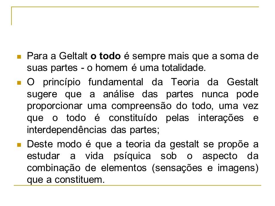 Para a Geltalt o todo é sempre mais que a soma de suas partes - o homem é uma totalidade. O princípio fundamental da Teoria da Gestalt sugere que a an