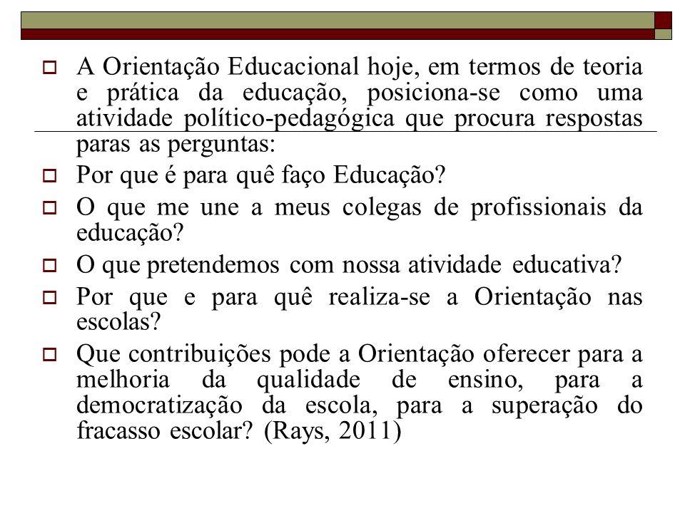 A Orientação Educacional hoje, em termos de teoria e prática da educação, posiciona-se como uma atividade político-pedagógica que procura respostas paras as perguntas: Por que é para quê faço Educação.