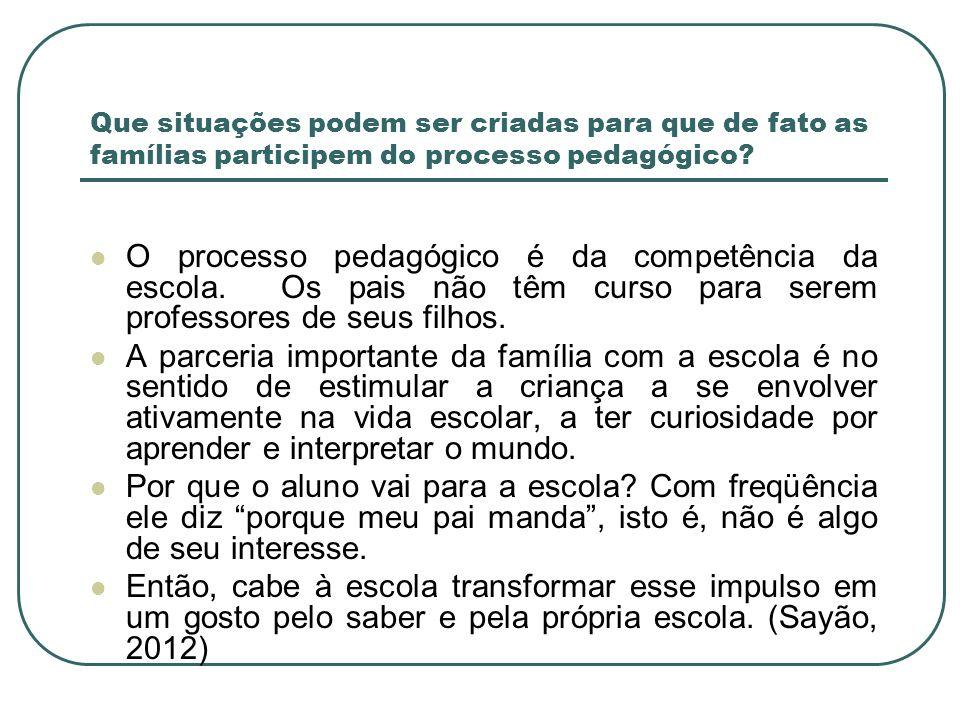 Que situações podem ser criadas para que de fato as famílias participem do processo pedagógico? O processo pedagógico é da competência da escola. Os p