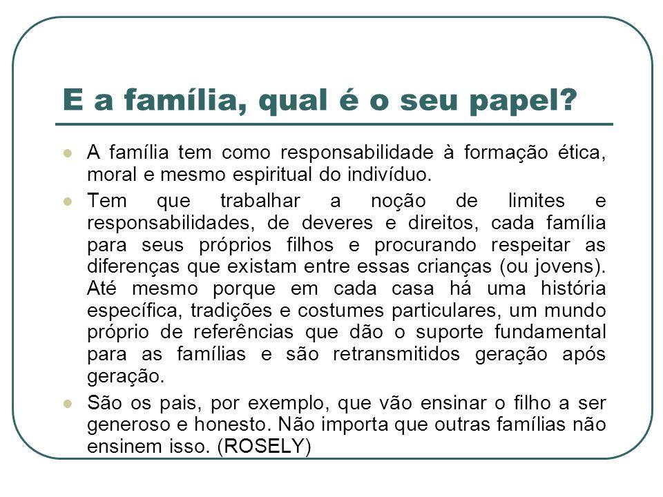 E a família, qual é o seu papel? A família tem como responsabilidade à formação ética, moral e mesmo espiritual do indivíduo. Tem que trabalhar a noçã