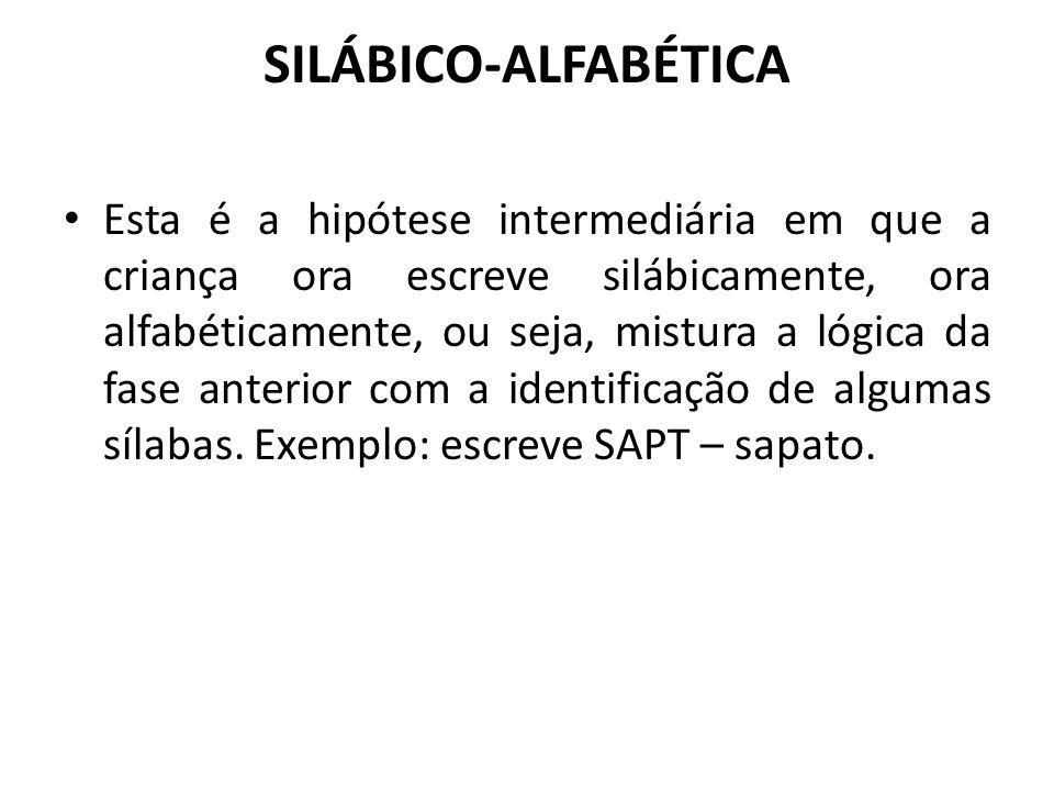 SILÁBICO-ALFABÉTICA Esta é a hipótese intermediária em que a criança ora escreve silábicamente, ora alfabéticamente, ou seja, mistura a lógica da fase
