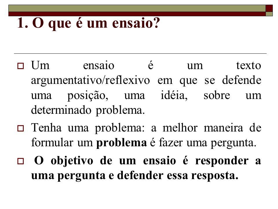 1. O que é um ensaio? Um ensaio é um texto argumentativo/reflexivo em que se defende uma posição, uma idéia, sobre um determinado problema. Tenha uma