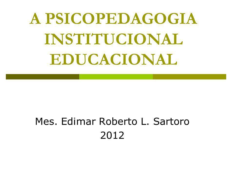 A PSICOPEDAGOGIA INSTITUCIONAL EDUCACIONAL Mes. Edimar Roberto L. Sartoro 2012