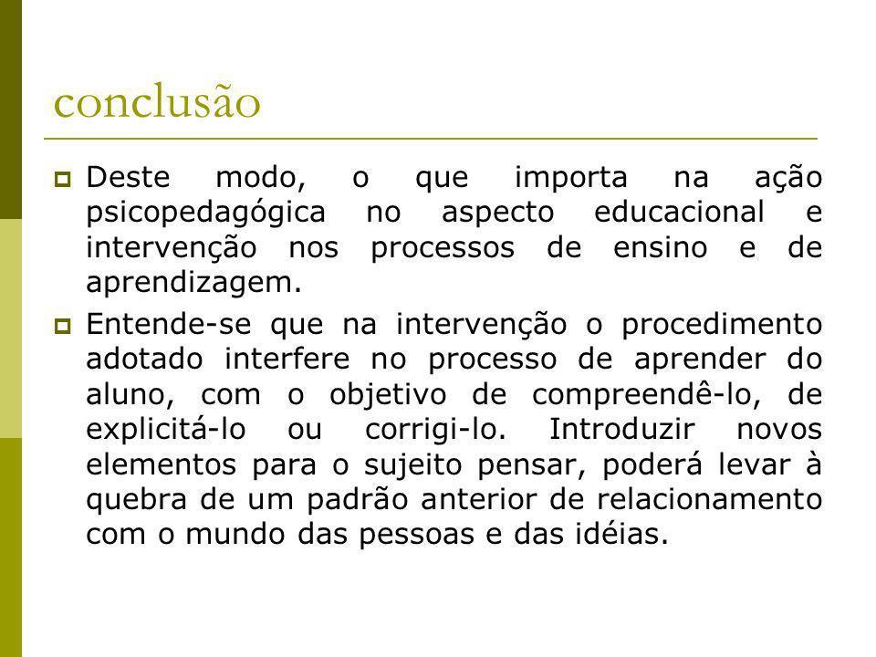 conclusão Deste modo, o que importa na ação psicopedagógica no aspecto educacional e intervenção nos processos de ensino e de aprendizagem. Entende-se