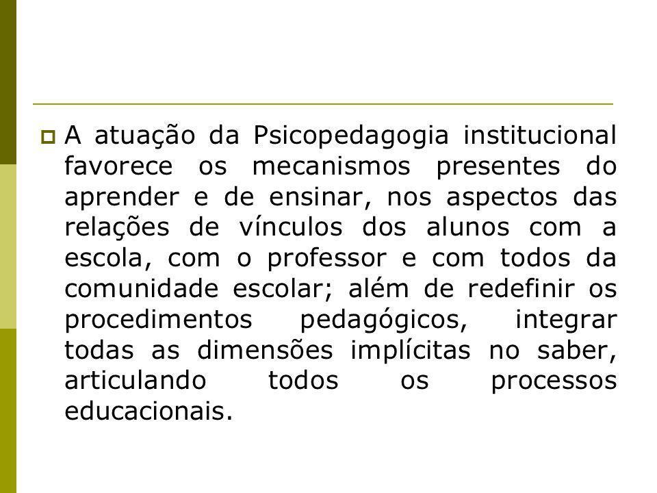 A atuação da Psicopedagogia institucional favorece os mecanismos presentes do aprender e de ensinar, nos aspectos das relações de vínculos dos alunos