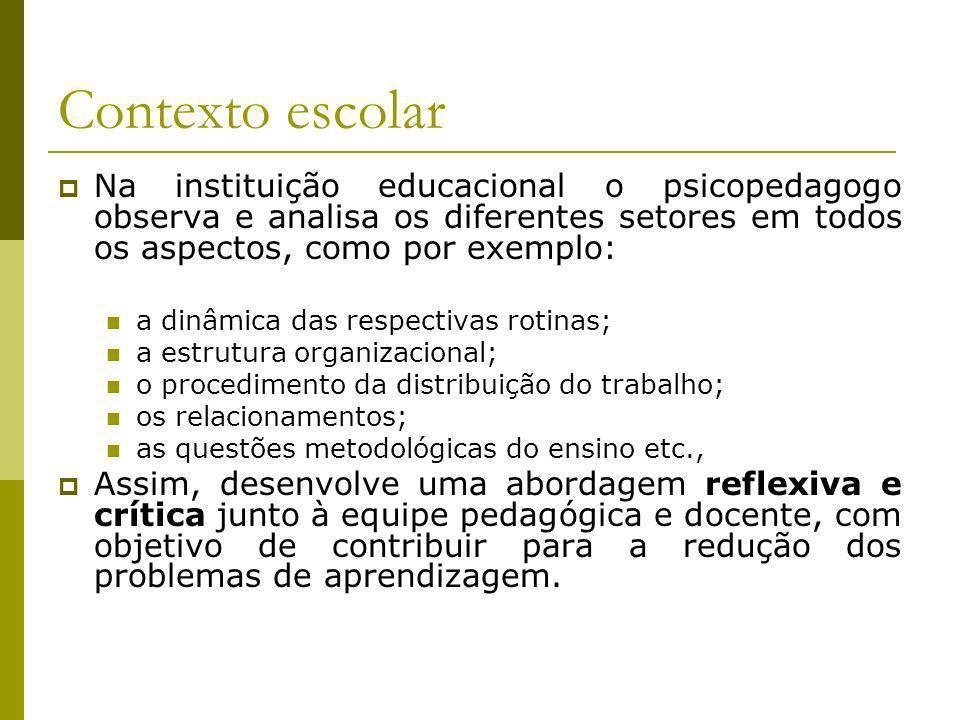Contexto escolar Na instituição educacional o psicopedagogo observa e analisa os diferentes setores em todos os aspectos, como por exemplo: a dinâmica