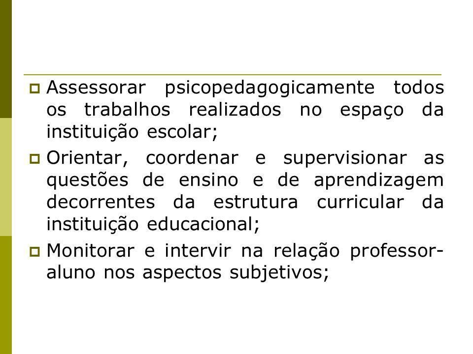 Assessorar psicopedagogicamente todos os trabalhos realizados no espaço da instituição escolar; Orientar, coordenar e supervisionar as questões de ens