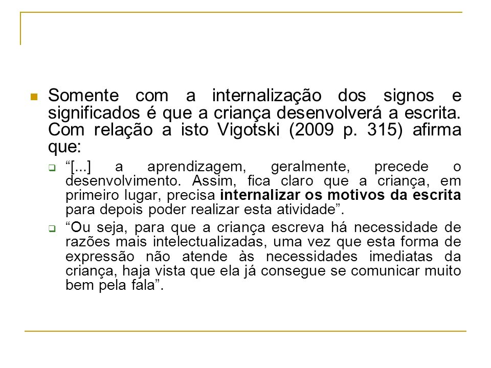 Somente com a internalização dos signos e significados é que a criança desenvolverá a escrita. Com relação a isto Vigotski (2009 p. 315) afirma que: [