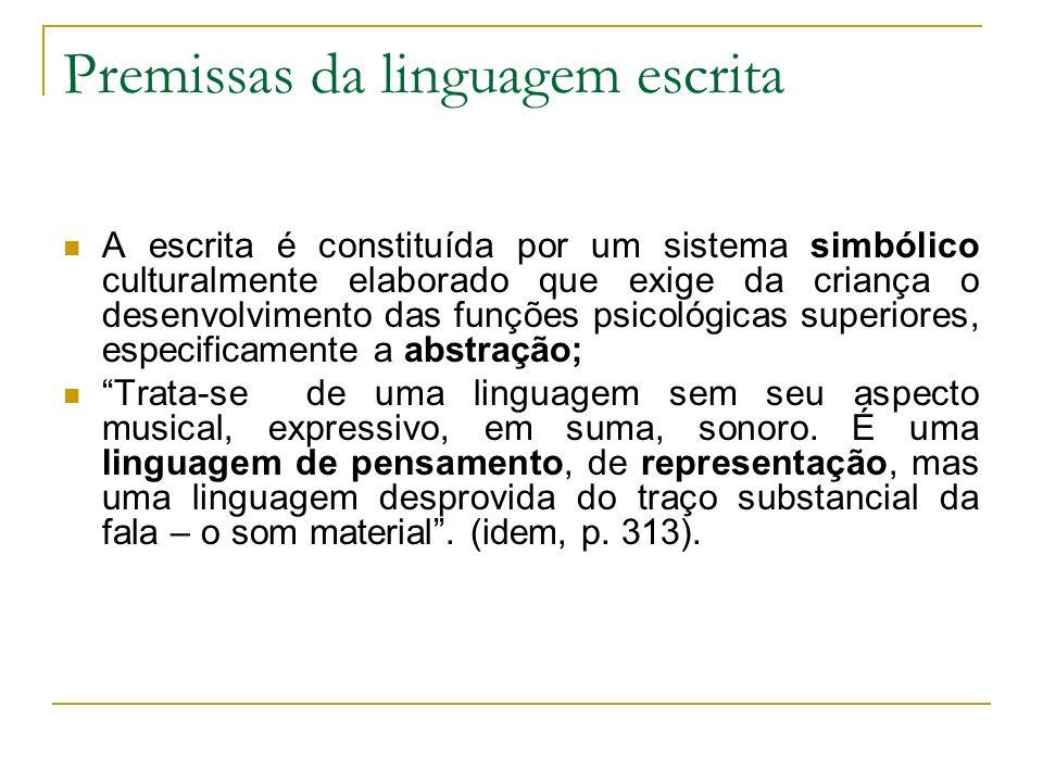 Premissas da linguagem escrita A escrita é constituída por um sistema simbólico culturalmente elaborado que exige da criança o desenvolvimento das fun