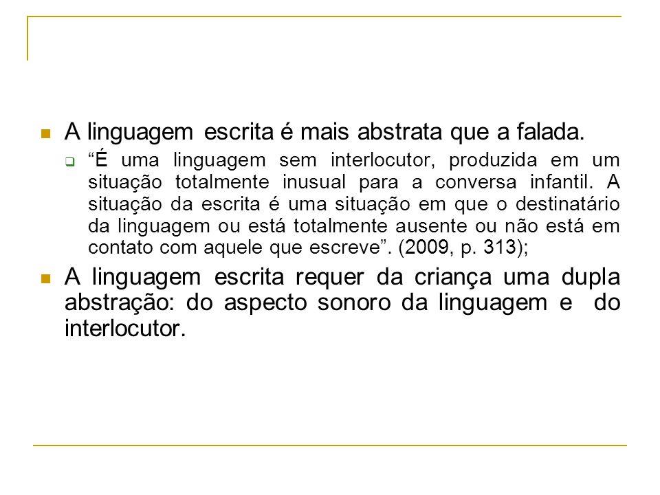 A linguagem escrita é mais abstrata que a falada. É uma linguagem sem interlocutor, produzida em um situação totalmente inusual para a conversa infant
