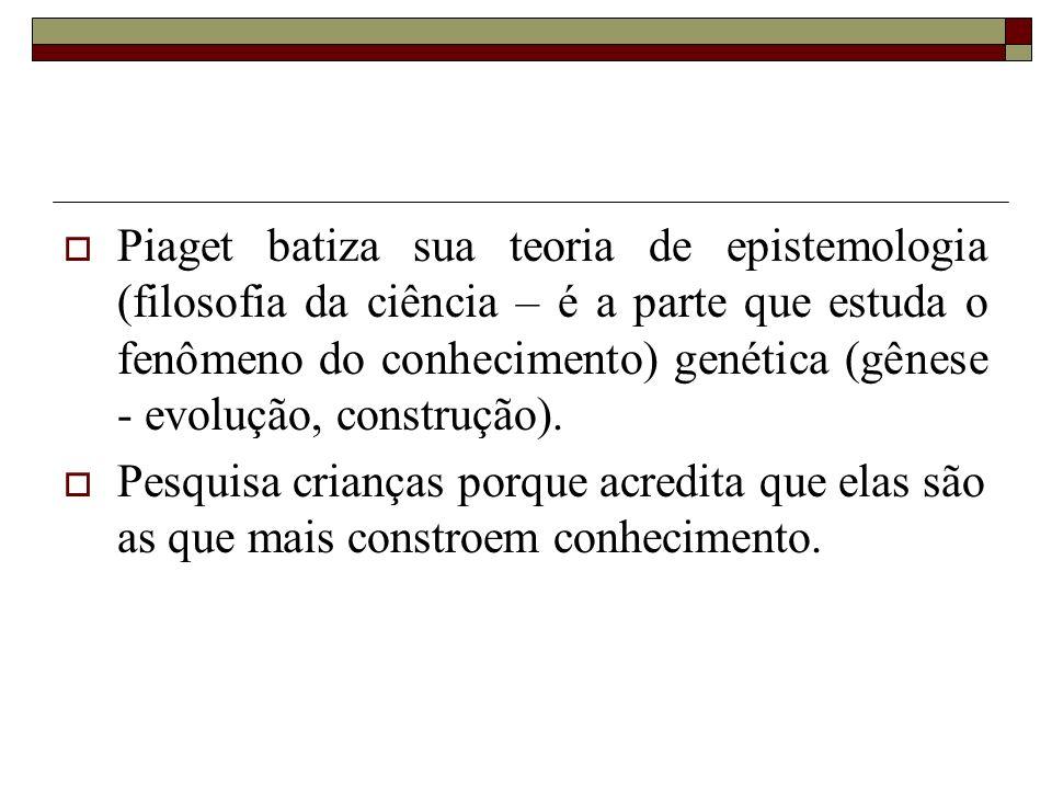 Piaget batiza sua teoria de epistemologia (filosofia da ciência – é a parte que estuda o fenômeno do conhecimento) genética (gênese - evolução, constr