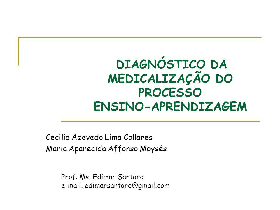 DIAGNÓSTICO DA MEDICALIZAÇÃO DO PROCESSO ENSINO-APRENDIZAGEM Cecília Azevedo Lima Collares Maria Aparecida Affonso Moysés Prof. Ms. Edimar Sartoro e-m
