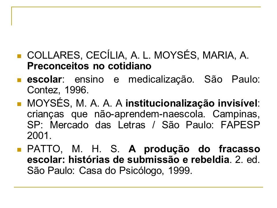 COLLARES, CECÍLIA, A. L. MOYSÉS, MARIA, A. Preconceitos no cotidiano escolar: ensino e medicalização. São Paulo: Contez, 1996. MOYSÉS, M. A. A. A inst