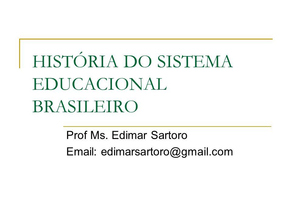 HISTÓRIA DO SISTEMA EDUCACIONAL BRASILEIRO Prof Ms. Edimar Sartoro Email: edimarsartoro@gmail.com