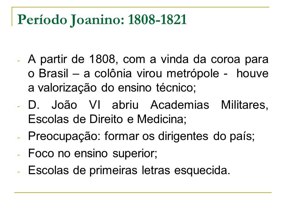 Período Joanino: 1808-1821 - A partir de 1808, com a vinda da coroa para o Brasil – a colônia virou metrópole - houve a valorização do ensino técnico;