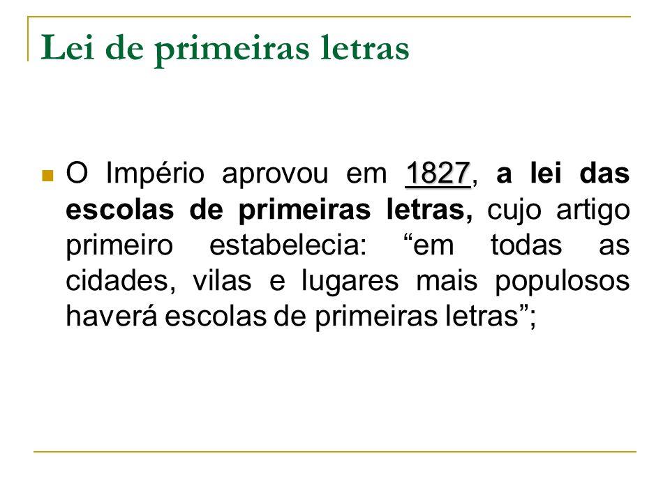 Lei de primeiras letras 1827 O Império aprovou em 1827, a lei das escolas de primeiras letras, cujo artigo primeiro estabelecia: em todas as cidades,