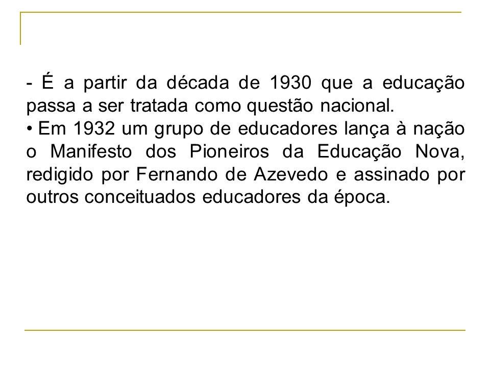 - É a partir da década de 1930 que a educação passa a ser tratada como questão nacional. Em 1932 um grupo de educadores lança à nação o Manifesto dos