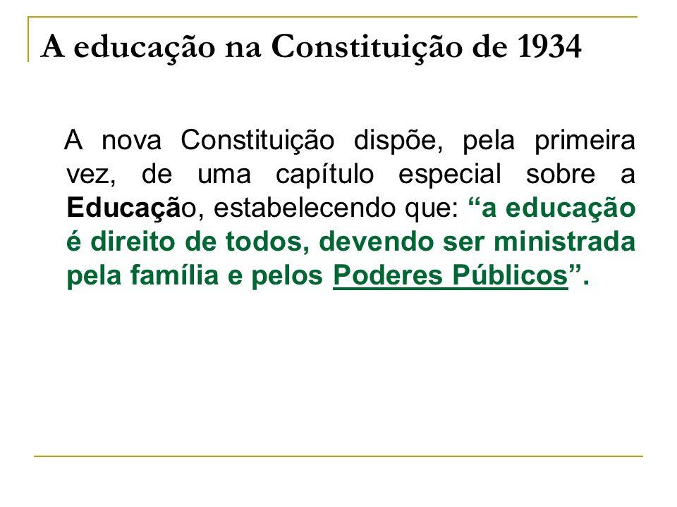 A educação na Constituição de 1934 A nova Constituição dispõe, pela primeira vez, de uma capítulo especial sobre a Educação, estabelecendo que: a educ