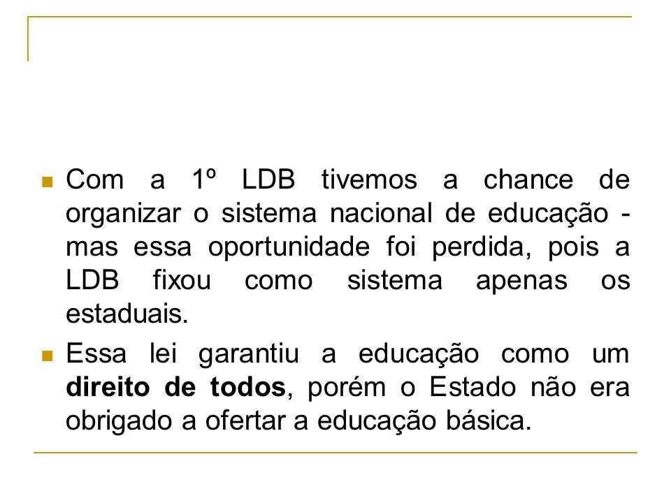 Com a 1º LDB tivemos a chance de organizar o sistema nacional de educação - mas essa oportunidade foi perdida, pois a LDB fixou como sistema apenas os