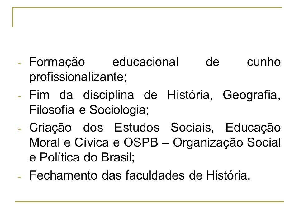 - Formação educacional de cunho profissionalizante; - Fim da disciplina de História, Geografia, Filosofia e Sociologia; - Criação dos Estudos Sociais,