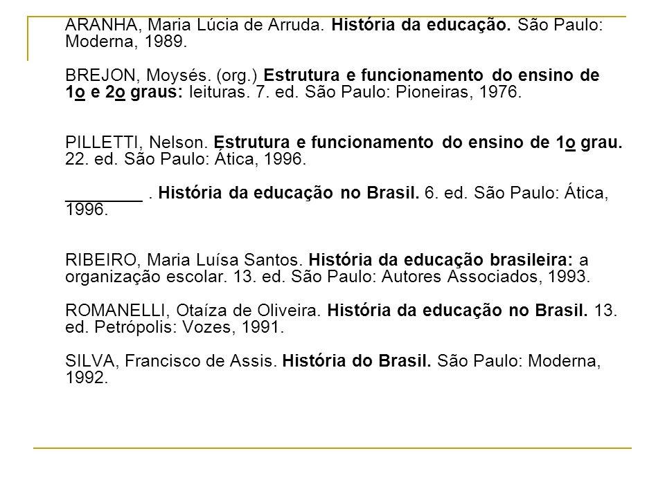 ARANHA, Maria Lúcia de Arruda. História da educação. São Paulo: Moderna, 1989. BREJON, Moysés. (org.) Estrutura e funcionamento do ensino de 1o e 2o g