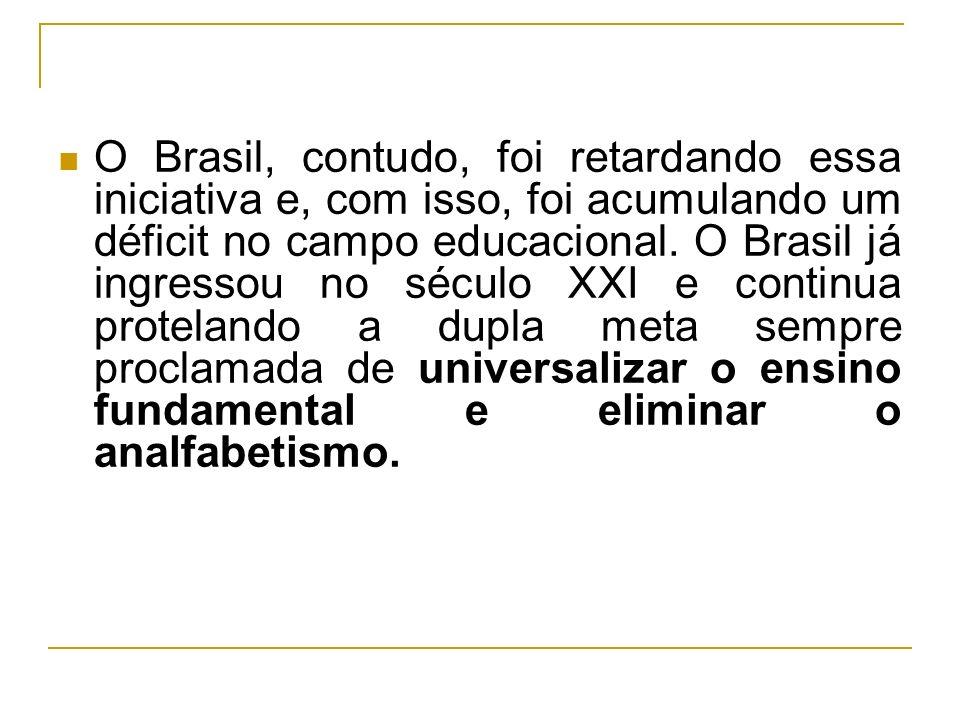 O Brasil, contudo, foi retardando essa iniciativa e, com isso, foi acumulando um déficit no campo educacional. O Brasil já ingressou no século XXI e c