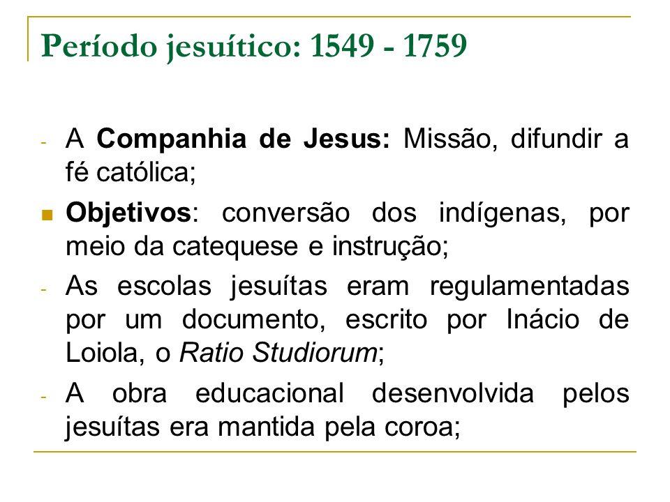 Período jesuítico: 1549 - 1759 - A Companhia de Jesus: Missão, difundir a fé católica; Objetivos: conversão dos indígenas, por meio da catequese e ins