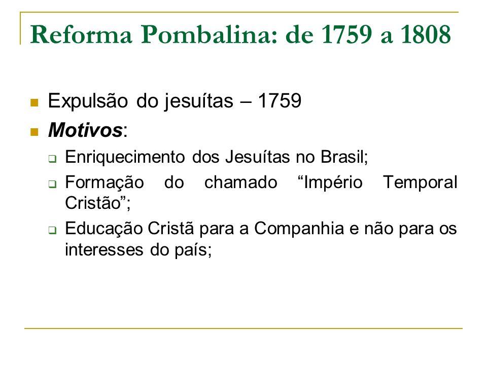 Reforma Pombalina: de 1759 a 1808 Expulsão do jesuítas – 1759 Motivos: Enriquecimento dos Jesuítas no Brasil; Formação do chamado Império Temporal Cri