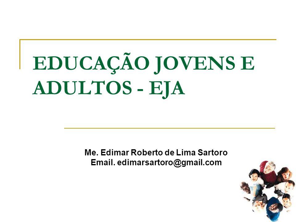 EDUCAÇÃO JOVENS E ADULTOS - EJA Me. Edimar Roberto de Lima Sartoro Email. edimarsartoro@gmail.com