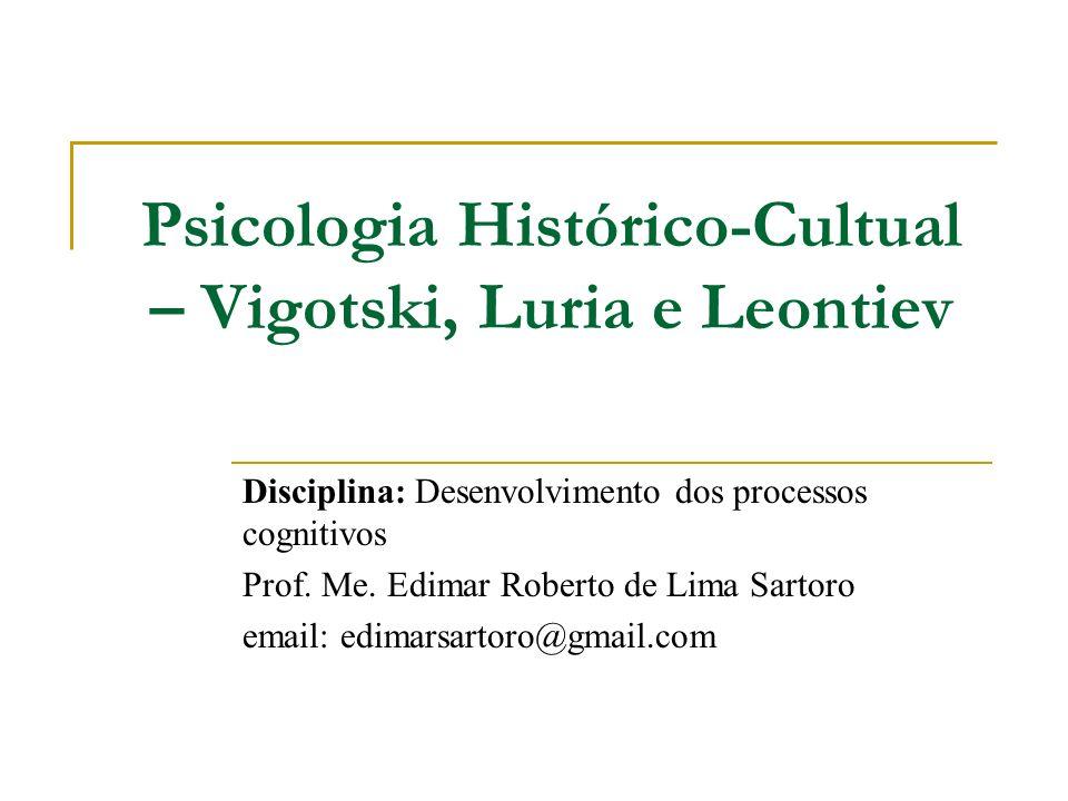 Psicologia Histórico-Cultual – Vigotski, Luria e Leontiev Disciplina: Desenvolvimento dos processos cognitivos Prof. Me. Edimar Roberto de Lima Sartor