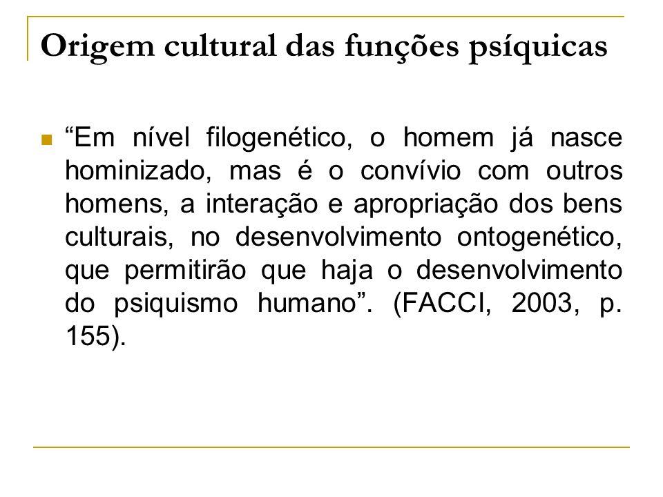 Origem cultural das funções psíquicas Em nível filogenético, o homem já nasce hominizado, mas é o convívio com outros homens, a interação e apropriaçã