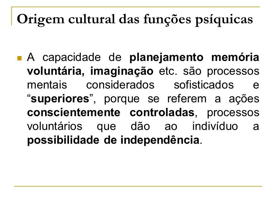 Origem cultural das funções psíquicas A capacidade de planejamento memória voluntária, imaginação etc. são processos mentais considerados sofisticados
