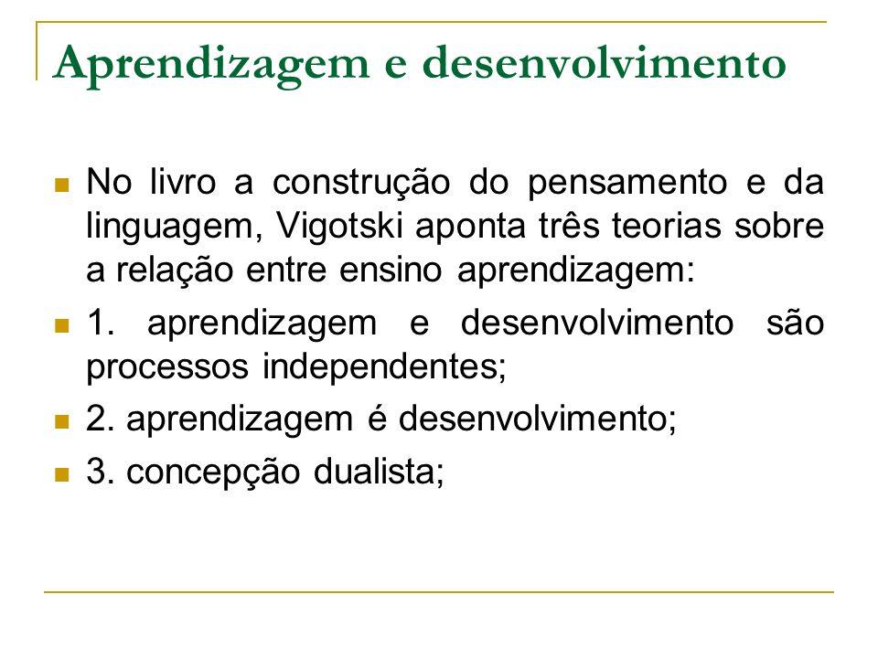 Aprendizagem e desenvolvimento No livro a construção do pensamento e da linguagem, Vigotski aponta três teorias sobre a relação entre ensino aprendiza