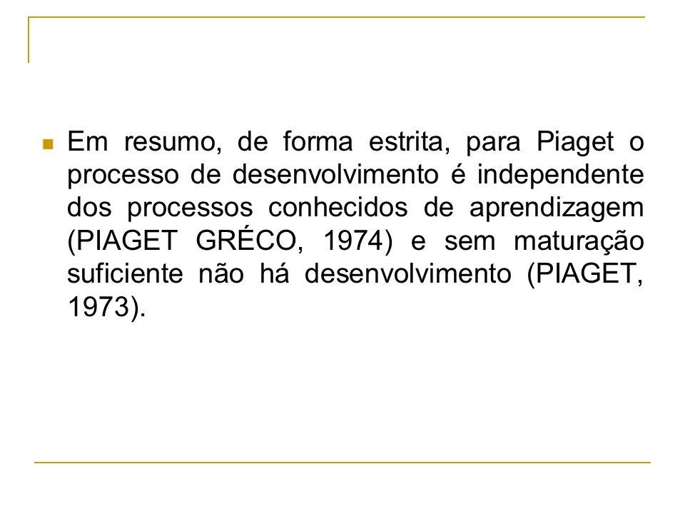 Em resumo, de forma estrita, para Piaget o processo de desenvolvimento é independente dos processos conhecidos de aprendizagem (PIAGET GRÉCO, 1974) e