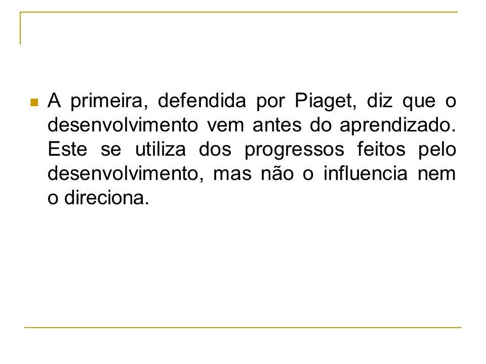 A primeira, defendida por Piaget, diz que o desenvolvimento vem antes do aprendizado. Este se utiliza dos progressos feitos pelo desenvolvimento, mas