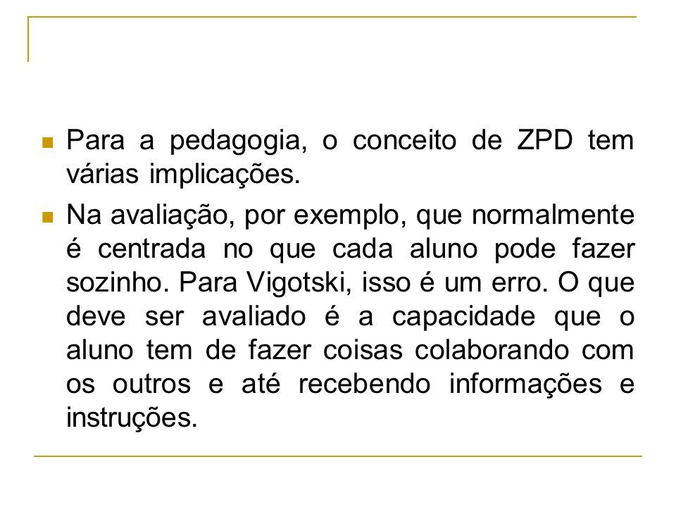 Para a pedagogia, o conceito de ZPD tem várias implicações. Na avaliação, por exemplo, que normalmente é centrada no que cada aluno pode fazer sozinho