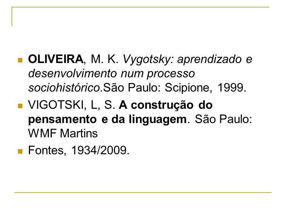 OLIVEIRA, M. K. Vygotsky: aprendizado e desenvolvimento num processo sociohistórico.São Paulo: Scipione, 1999. VIGOTSKI, L, S. A construção do pensame